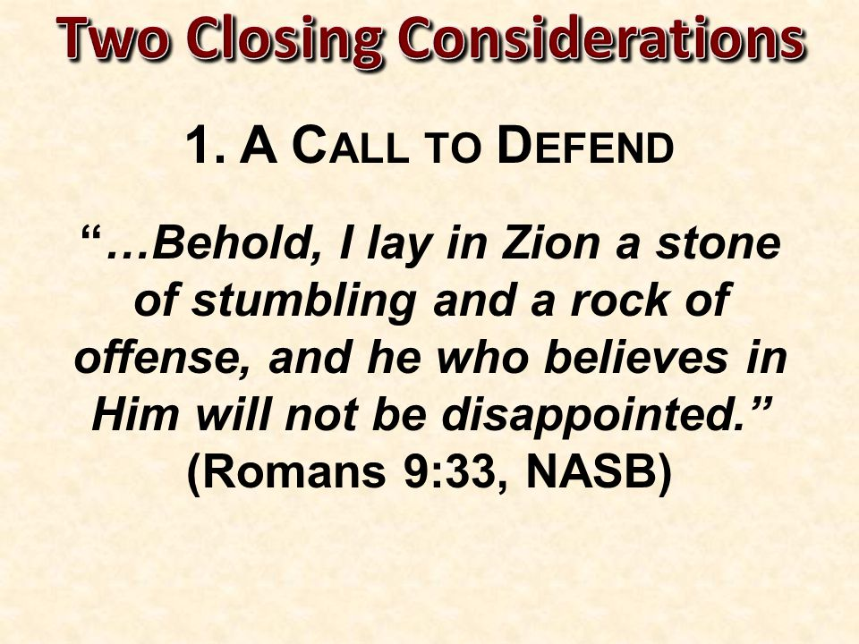 …Behold, I lay in Zion a stone of stumbling and a rock of offense, and he who believes in Him will not be disappointed. (Romans 9:33, NASB)