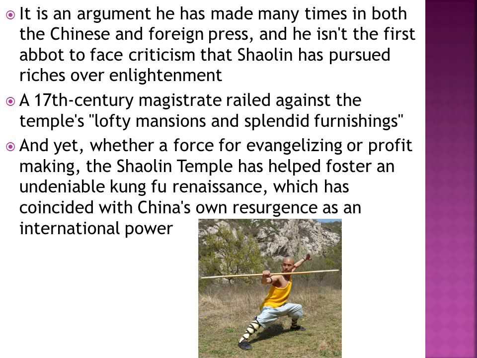  It is an argument he has made many times in both the Chinese and foreign press, and he isn t the first abbot to face criticism that Shaolin has pursued riches over enlightenment  A 17th-century magistrate railed against the temple s lofty mansions and splendid furnishings  And yet, whether a force for evangelizing or profit making, the Shaolin Temple has helped foster an undeniable kung fu renaissance, which has coincided with China s own resurgence as an international power