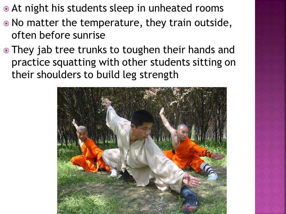  At night his students sleep in unheated rooms  No matter the temperature, they train outside, often before sunrise  They jab tree trunks to toughe