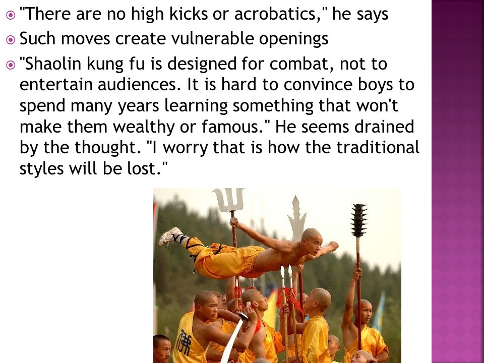  There are no high kicks or acrobatics, he says  Such moves create vulnerable openings  Shaolin kung fu is designed for combat, not to entertain audiences.