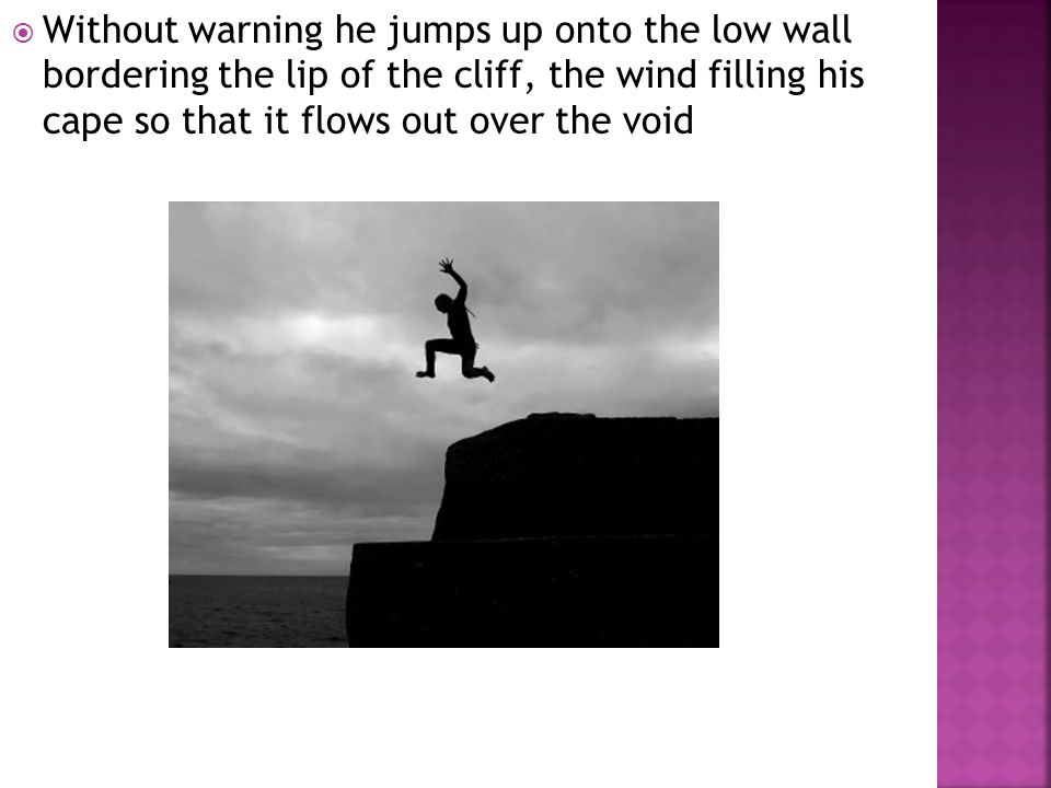  Without warning he jumps up onto the low wall bordering the lip of the cliff, the wind filling his cape so that it flows out over the void