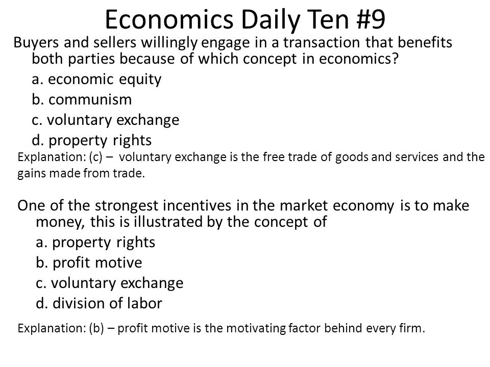 Economics Daily Ten #9 Buyers and sellers willingly engage in a transaction that benefits both parties because of which concept in economics? a. econo