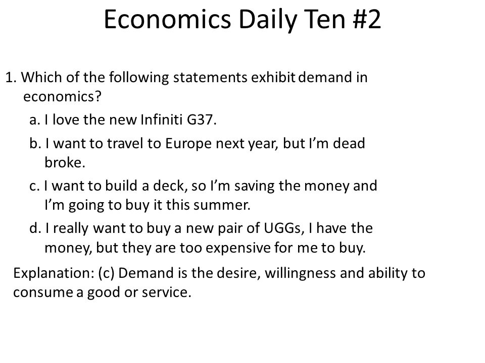 Economics Daily Ten #2 1. Which of the following statements exhibit demand in economics? a. I love the new Infiniti G37. b. I want to travel to Europe