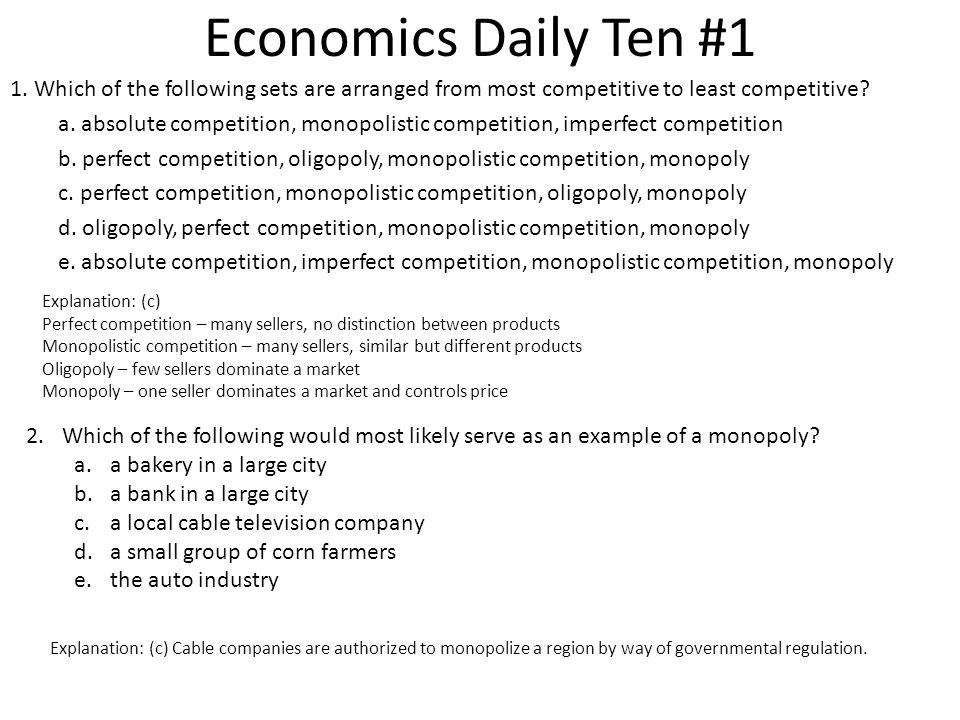 Economics Daily Ten #1 1. Which of the following sets are arranged from most competitive to least competitive? a. absolute competition, monopolistic c