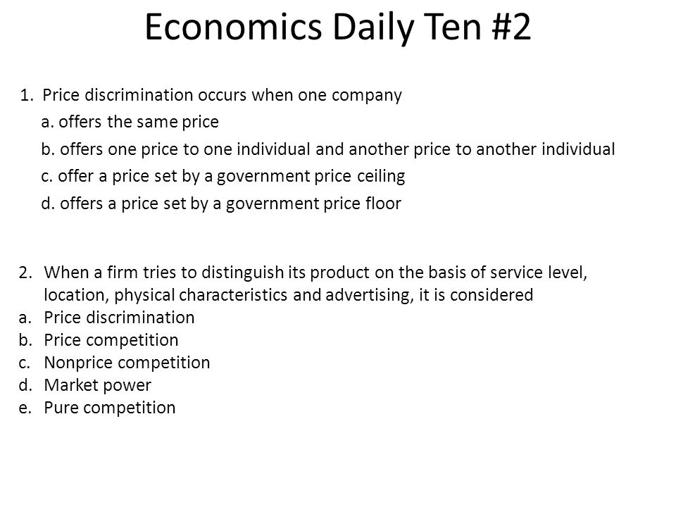 Economics Daily Ten #2 1. Price discrimination occurs when one company a. offers the same price b. offers one price to one individual and another pric