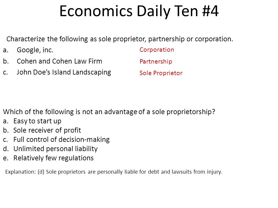 Economics Daily Ten #4 Characterize the following as sole proprietor, partnership or corporation. a.Google, inc. b.Cohen and Cohen Law Firm c.John Doe