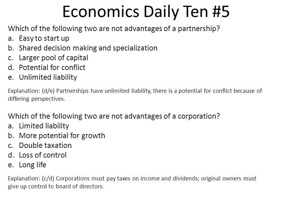 Economics Daily Ten #5 Which of the following two are not advantages of a partnership? a.Easy to start up b.Shared decision making and specialization