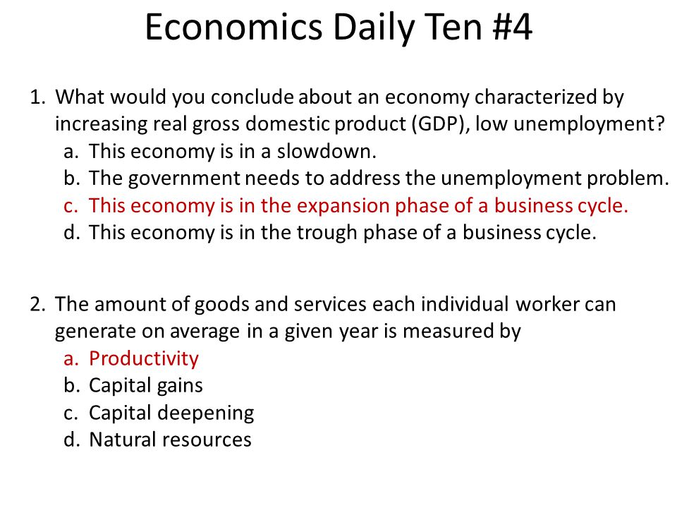 Economics Daily Ten #4 1.What would you conclude about an economy characterized by increasing real gross domestic product (GDP), low unemployment? a.T