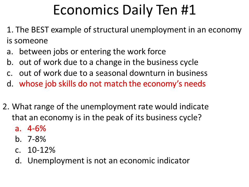 Economics Daily Ten #1 1. The BEST example of structural unemployment in an economy is someone a.between jobs or entering the work force b.out of work