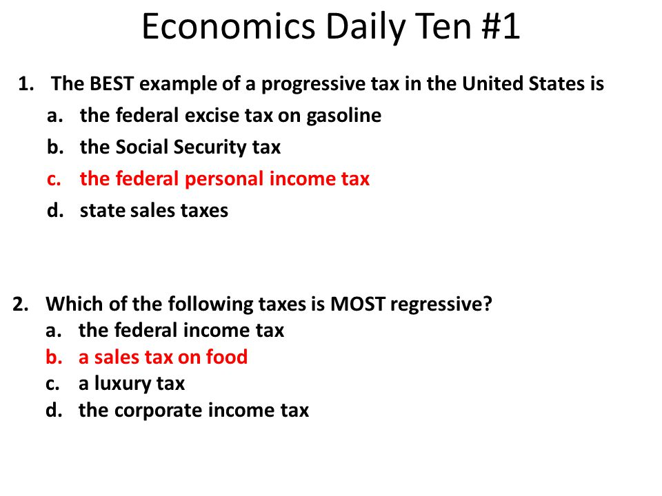 1.The BEST example of a progressive tax in the United States is a.the federal excise tax on gasoline b.the Social Security tax c.the federal personal