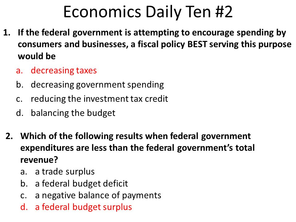 1.If the federal government is attempting to encourage spending by consumers and businesses, a fiscal policy BEST serving this purpose would be a.decr