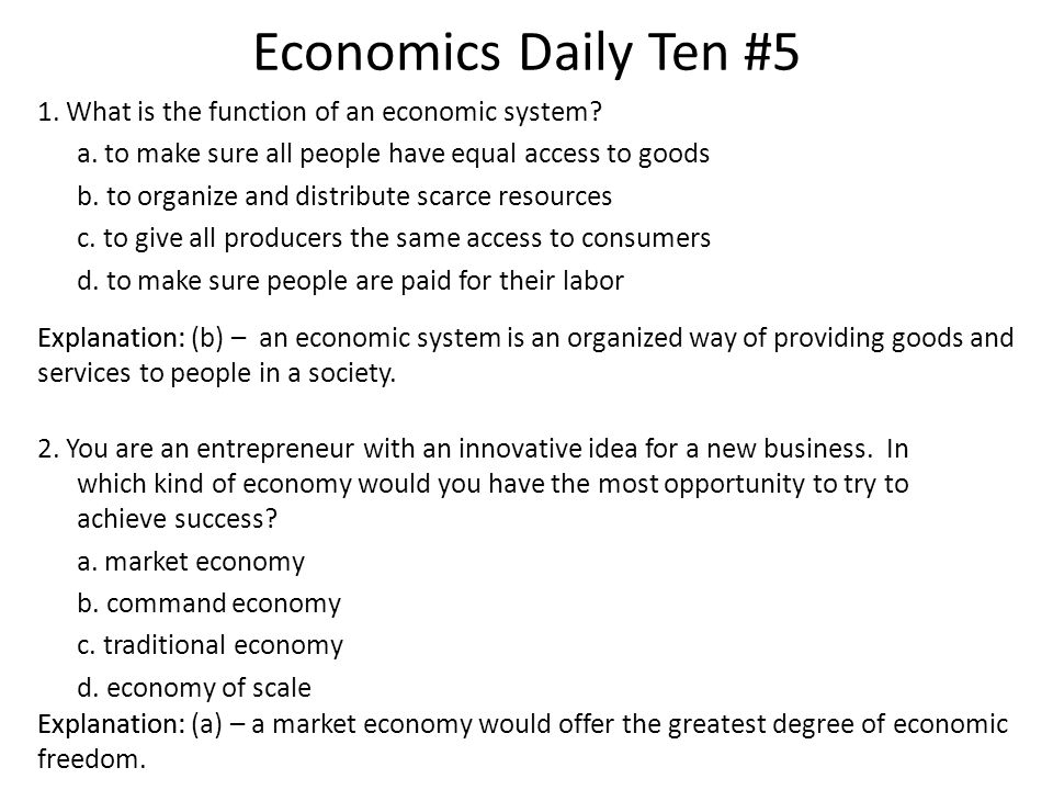 Economics Daily Ten #5 1. What is the function of an economic system? a. to make sure all people have equal access to goods b. to organize and distrib