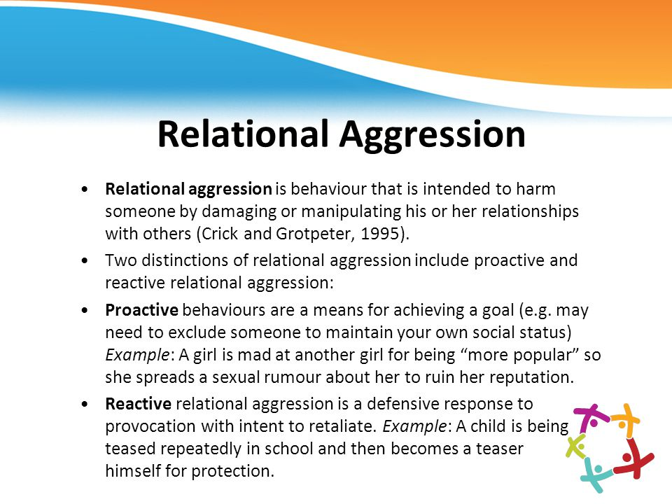 Relational Aggression Relational aggression is behaviour that is intended to harm someone by damaging or manipulating his or her relationships with ot
