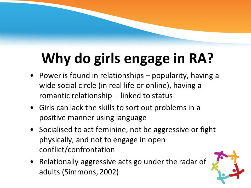 Why do girls engage in RA? Power is found in relationships – popularity, having a wide social circle (in real life or online), having a romantic relat