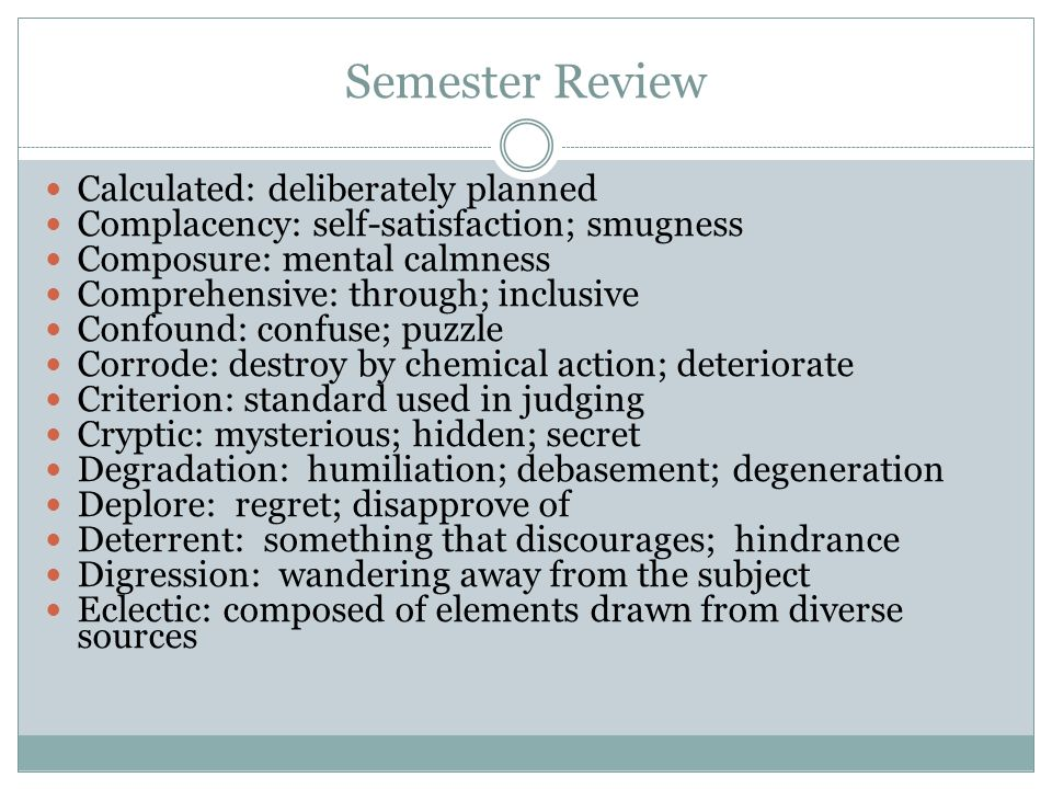 Semester Review Calculated: deliberately planned Complacency: self-satisfaction; smugness Composure: mental calmness Comprehensive: through; inclusive Confound: confuse; puzzle Corrode: destroy by chemical action; deteriorate Criterion: standard used in judging Cryptic: mysterious; hidden; secret Degradation: humiliation; debasement; degeneration Deplore: regret; disapprove of Deterrent: something that discourages; hindrance Digression: wandering away from the subject Eclectic: composed of elements drawn from diverse sources