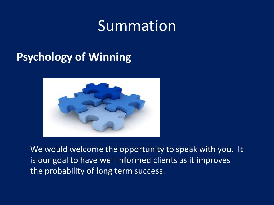 Summation Psychology of Winning We would welcome the opportunity to speak with you. It is our goal to have well informed clients as it improves the pr
