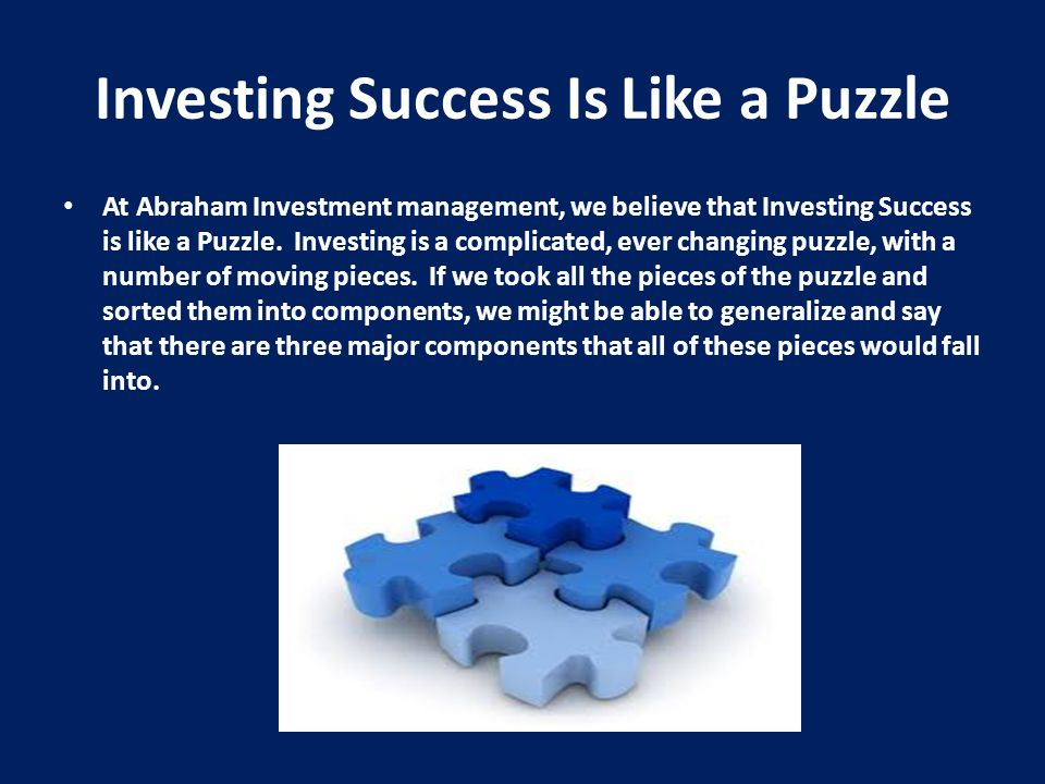 Investing Success Is Like a Puzzle At Abraham Investment management, we believe that Investing Success is like a Puzzle. Investing is a complicated, e