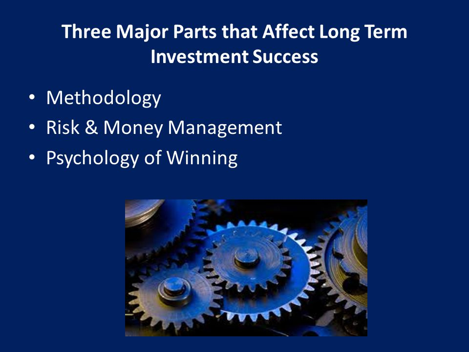 Three Major Parts that Affect Long Term Investment Success Methodology Risk & Money Management Psychology of Winning