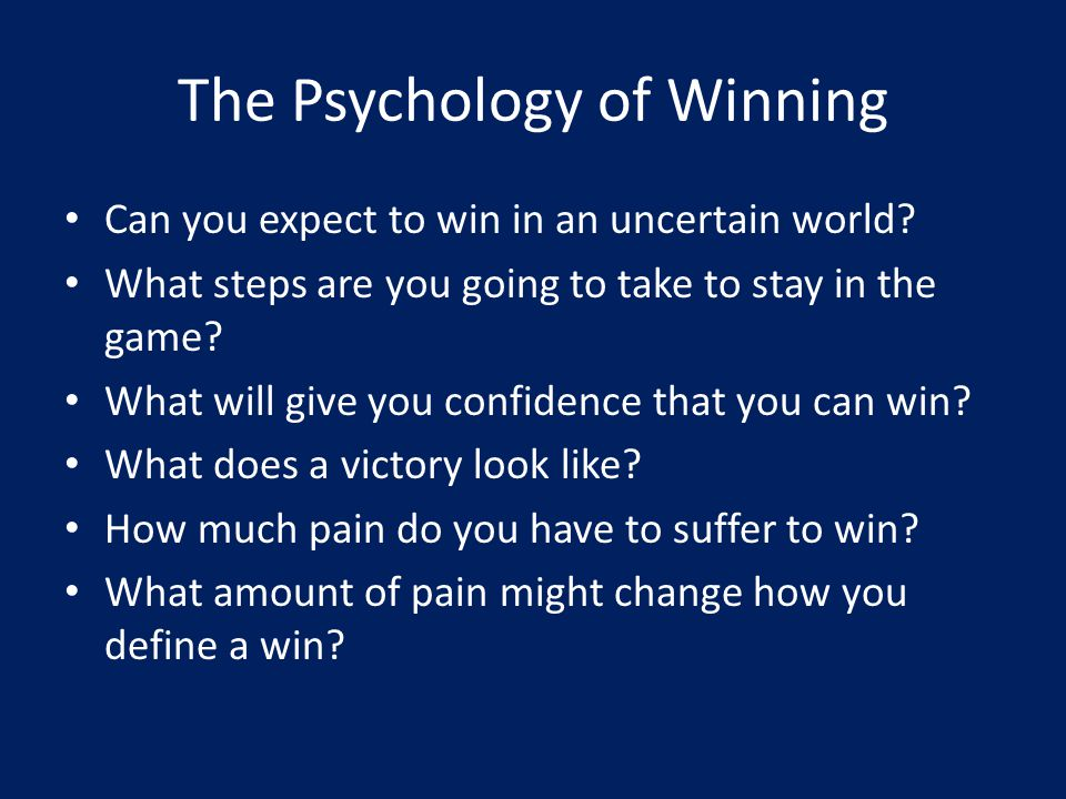 The Psychology of Winning Can you expect to win in an uncertain world? What steps are you going to take to stay in the game? What will give you confid