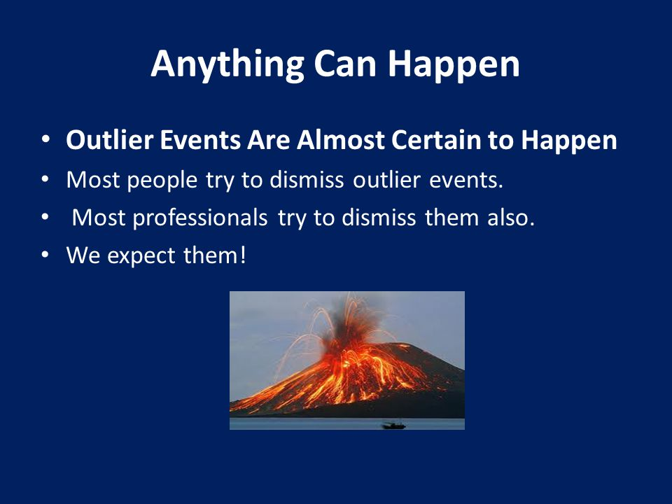 Anything Can Happen Outlier Events Are Almost Certain to Happen Most people try to dismiss outlier events.