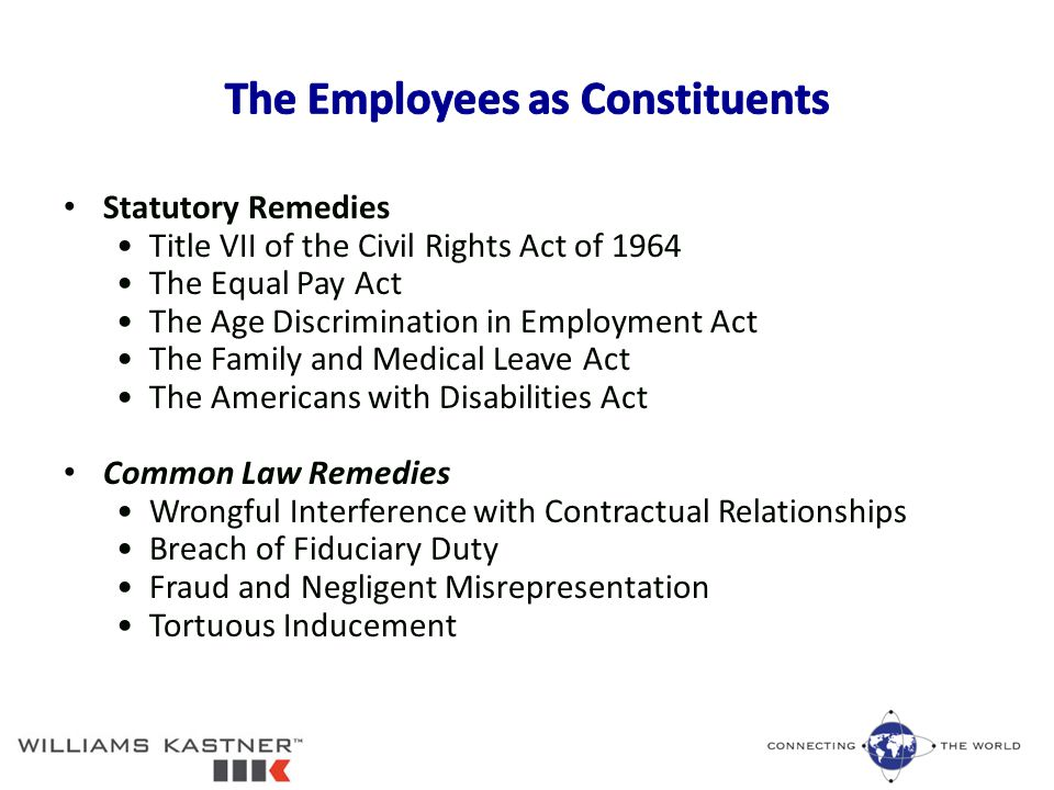 Statutory Remedies Title VII of the Civil Rights Act of 1964 The Equal Pay Act The Age Discrimination in Employment Act The Family and Medical Leave Act The Americans with Disabilities Act Common Law Remedies Wrongful Interference with Contractual Relationships Breach of Fiduciary Duty Fraud and Negligent Misrepresentation Tortuous Inducement