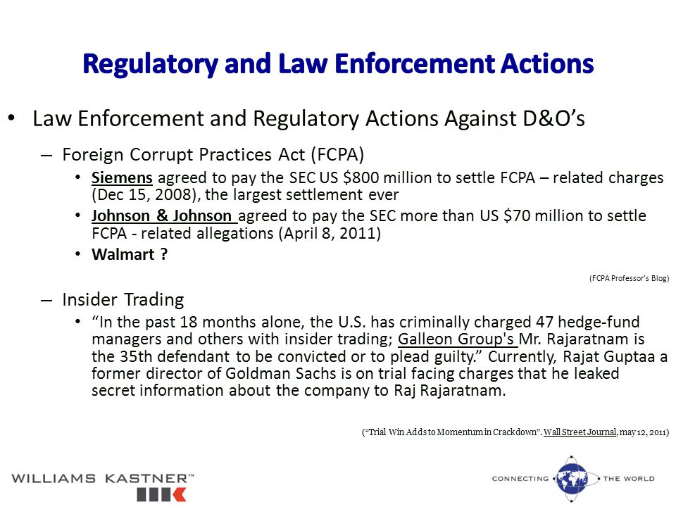 Law Enforcement and Regulatory Actions Against D&O's – Foreign Corrupt Practices Act (FCPA) Siemens agreed to pay the SEC US $800 million to settle FCPA – related charges (Dec 15, 2008), the largest settlement ever Johnson & Johnson agreed to pay the SEC more than US $70 million to settle FCPA - related allegations (April 8, 2011) Walmart .