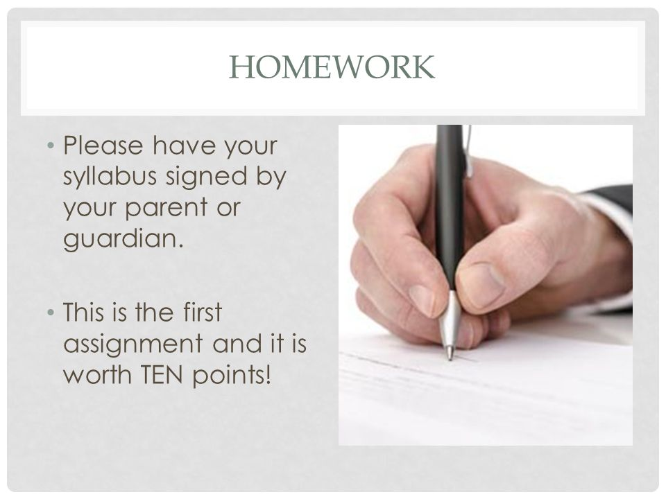 HOMEWORK Please have your syllabus signed by your parent or guardian.