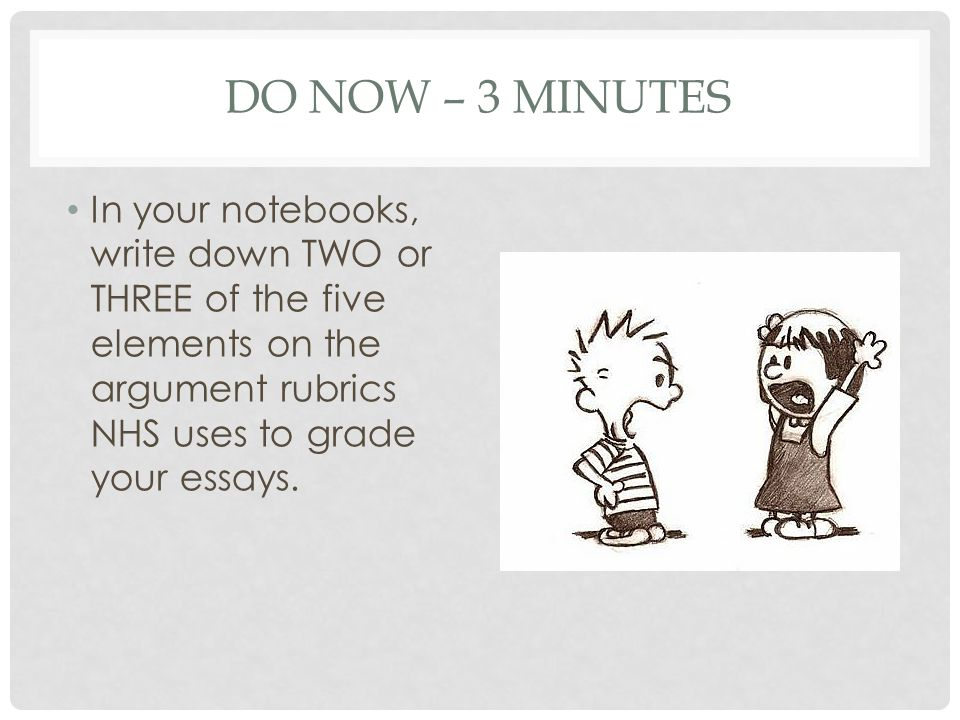 DO NOW – 3 MINUTES In your notebooks, write down TWO or THREE of the five elements on the argument rubrics NHS uses to grade your essays.