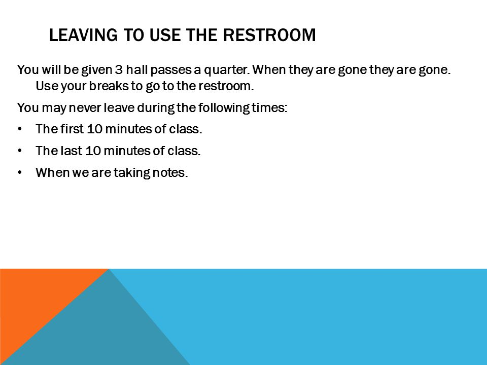 LEAVING TO USE THE RESTROOM You will be given 3 hall passes a quarter. When they are gone they are gone. Use your breaks to go to the restroom. You ma
