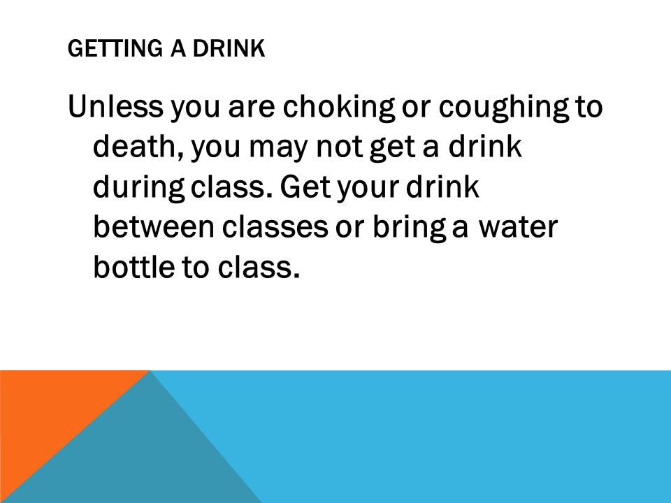 GETTING A DRINK Unless you are choking or coughing to death, you may not get a drink during class. Get your drink between classes or bring a water bot