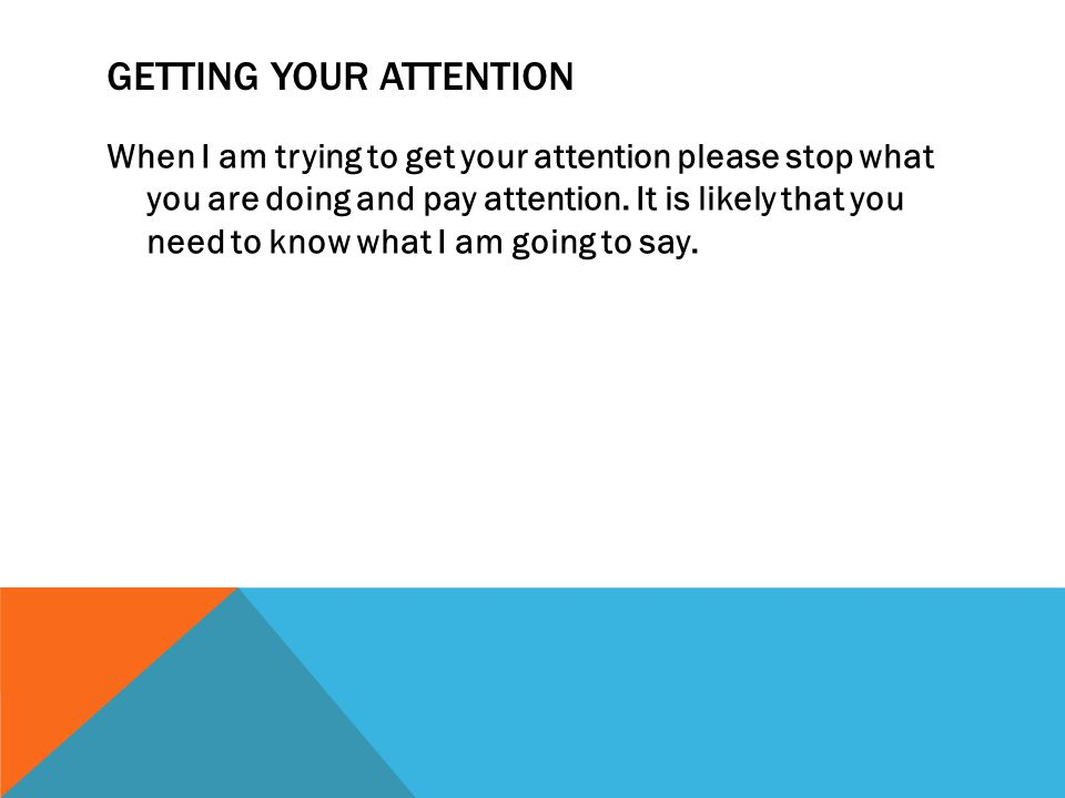 GETTING YOUR ATTENTION When I am trying to get your attention please stop what you are doing and pay attention. It is likely that you need to know wha