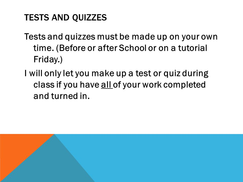 TESTS AND QUIZZES Tests and quizzes must be made up on your own time. (Before or after School or on a tutorial Friday.) I will only let you make up a