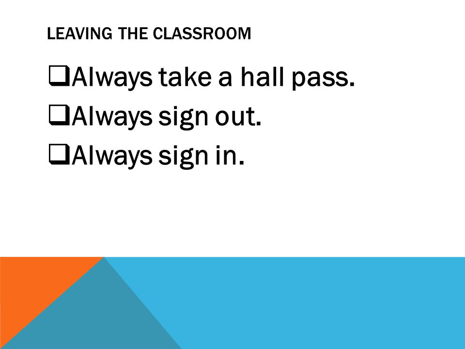 LEAVING THE CLASSROOM  Always take a hall pass.  Always sign out.  Always sign in.