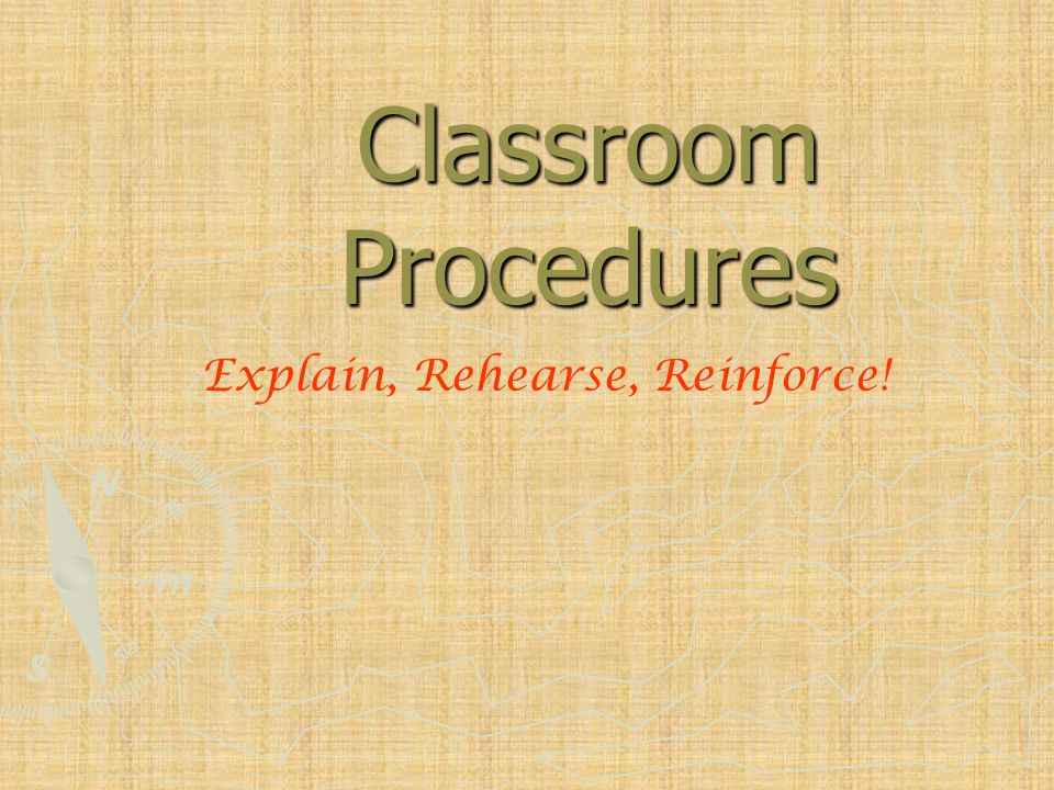 Classroom Procedures Explain, Rehearse, Reinforce!