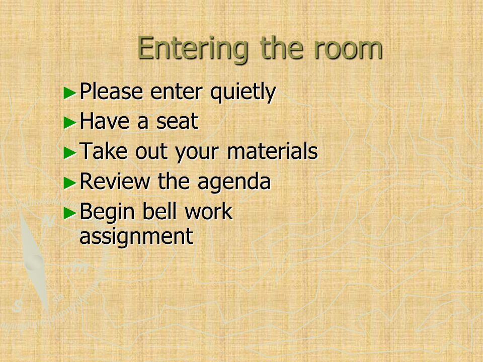 Entering the room ► Please enter quietly ► Have a seat ► Take out your materials ► Review the agenda ► Begin bell work assignment