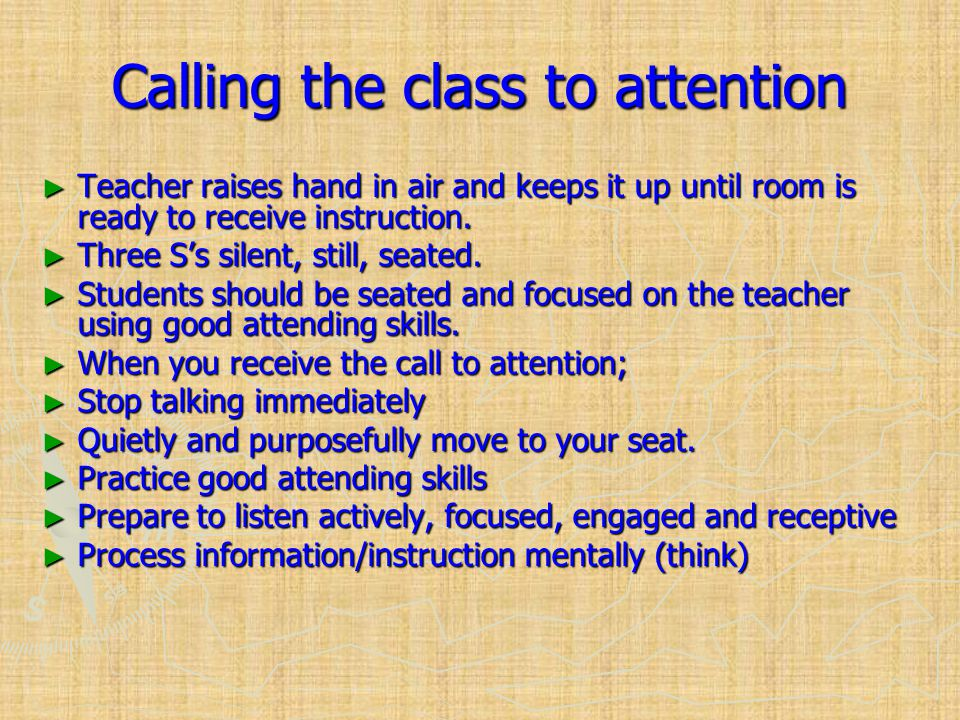 Calling the class to attention ► Teacher raises hand in air and keeps it up until room is ready to receive instruction.