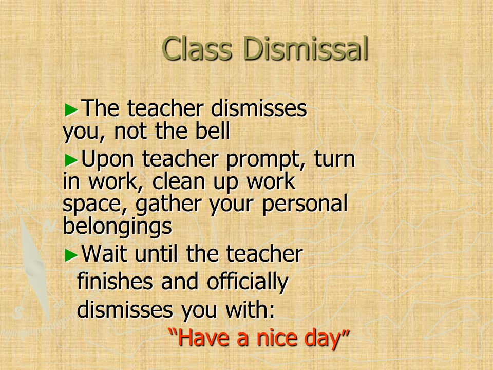 Class Dismissal ► The teacher dismisses you, not the bell ► Upon teacher prompt, turn in work, clean up work space, gather your personal belongings ► Wait until the teacher finishes and officially finishes and officially dismisses you with: dismisses you with: Have a nice day Have a nice day
