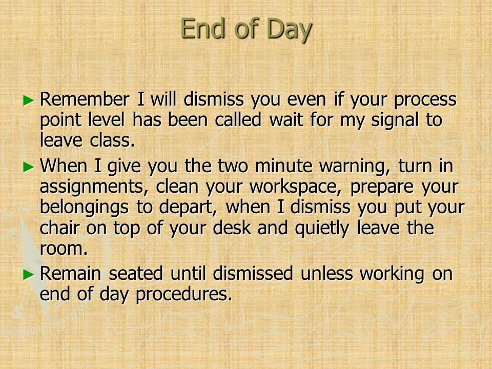 End of Day ► Remember I will dismiss you even if your process point level has been called wait for my signal to leave class.