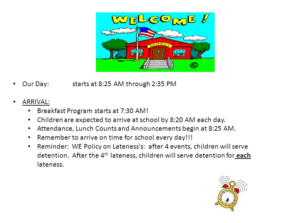 Our Day:starts at 8:25 AM through 2:35 PM ARRIVAL: Breakfast Program starts at 7:30 AM! Children are expected to arrive at school by 8:20 AM each day.