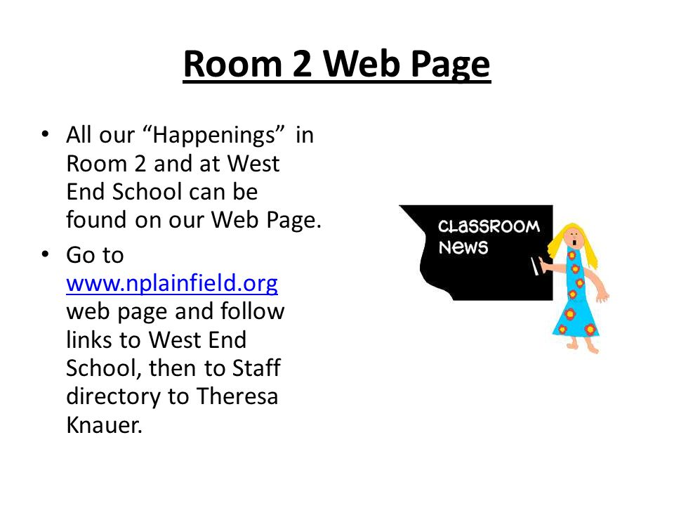 "Room 2 Web Page All our ""Happenings"" in Room 2 and at West End School can be found on our Web Page. Go to www.nplainfield.org web page and follow link"