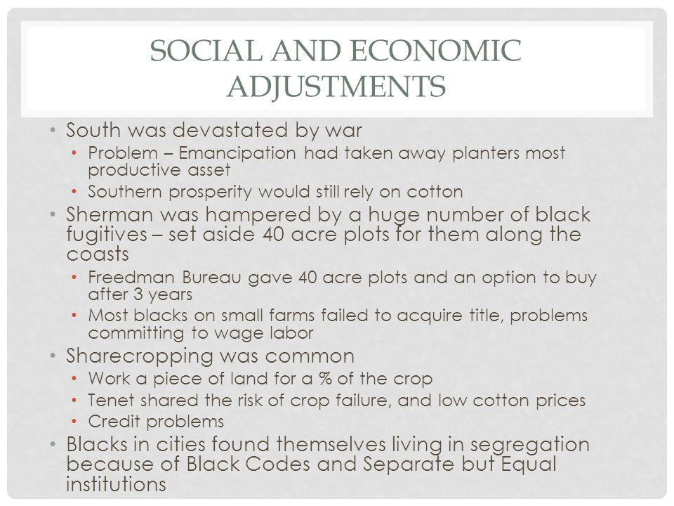 SOCIAL AND ECONOMIC ADJUSTMENTS South was devastated by war Problem – Emancipation had taken away planters most productive asset Southern prosperity w