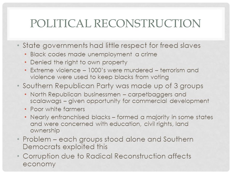 POLITICAL RECONSTRUCTION State governments had little respect for freed slaves Black codes made unemployment a crime Denied the right to own property