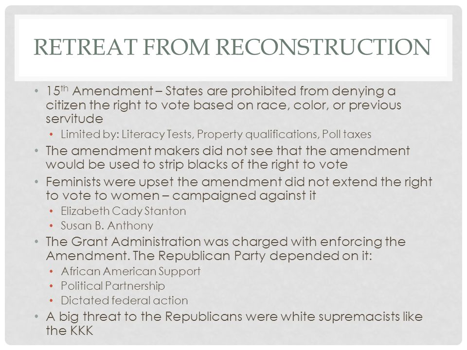 RETREAT FROM RECONSTRUCTION 15 th Amendment – States are prohibited from denying a citizen the right to vote based on race, color, or previous servitu