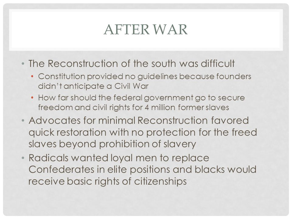 AFTER WAR The Reconstruction of the south was difficult Constitution provided no guidelines because founders didn't anticipate a Civil War How far sho