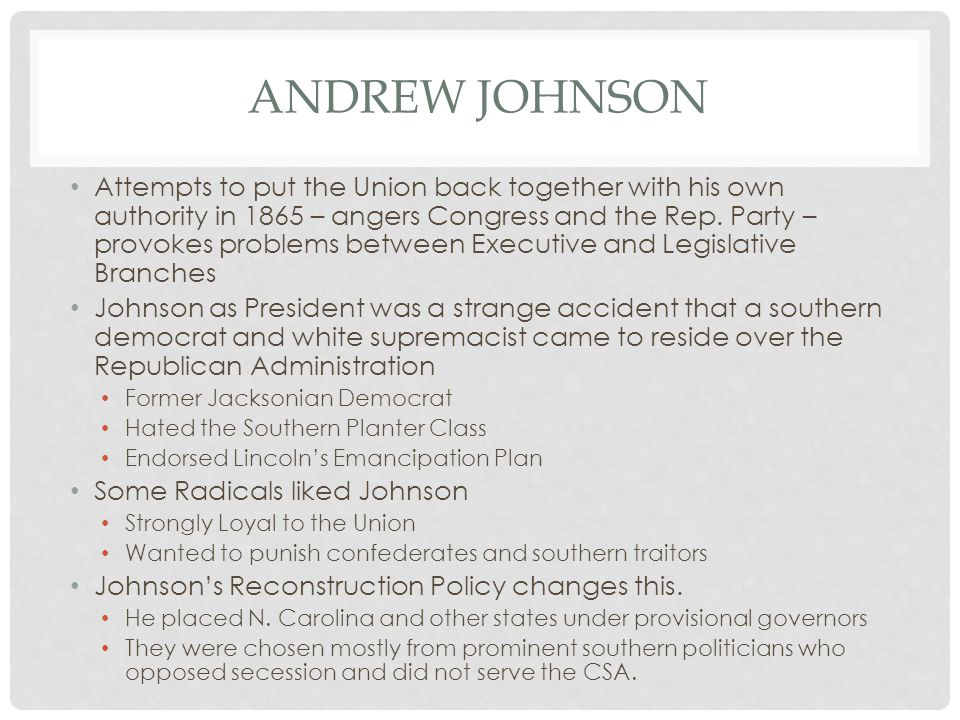 ANDREW JOHNSON Attempts to put the Union back together with his own authority in 1865 – angers Congress and the Rep. Party – provokes problems between