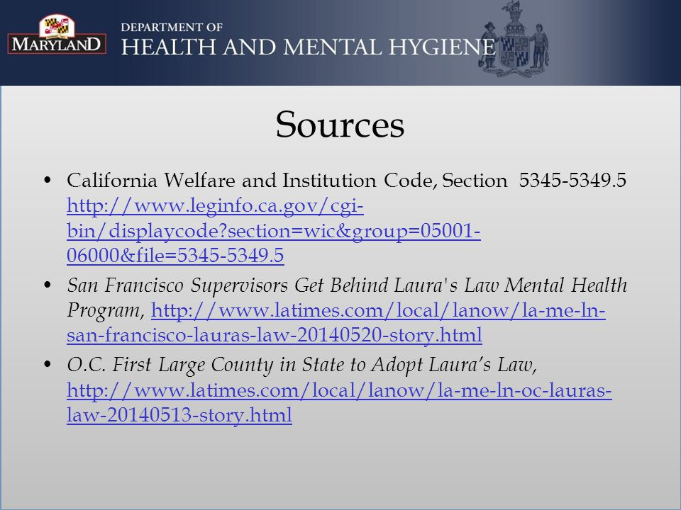 Sources California Welfare and Institution Code, Section 5345-5349.5 http://www.leginfo.ca.gov/cgi- bin/displaycode section=wic&group=05001- 06000&file=5345-5349.5 http://www.leginfo.ca.gov/cgi- bin/displaycode section=wic&group=05001- 06000&file=5345-5349.5 San Francisco Supervisors Get Behind Laura s Law Mental Health Program, http://www.latimes.com/local/lanow/la-me-ln- san-francisco-lauras-law-20140520-story.html http://www.latimes.com/local/lanow/la-me-ln- san-francisco-lauras-law-20140520-story.html O.C.