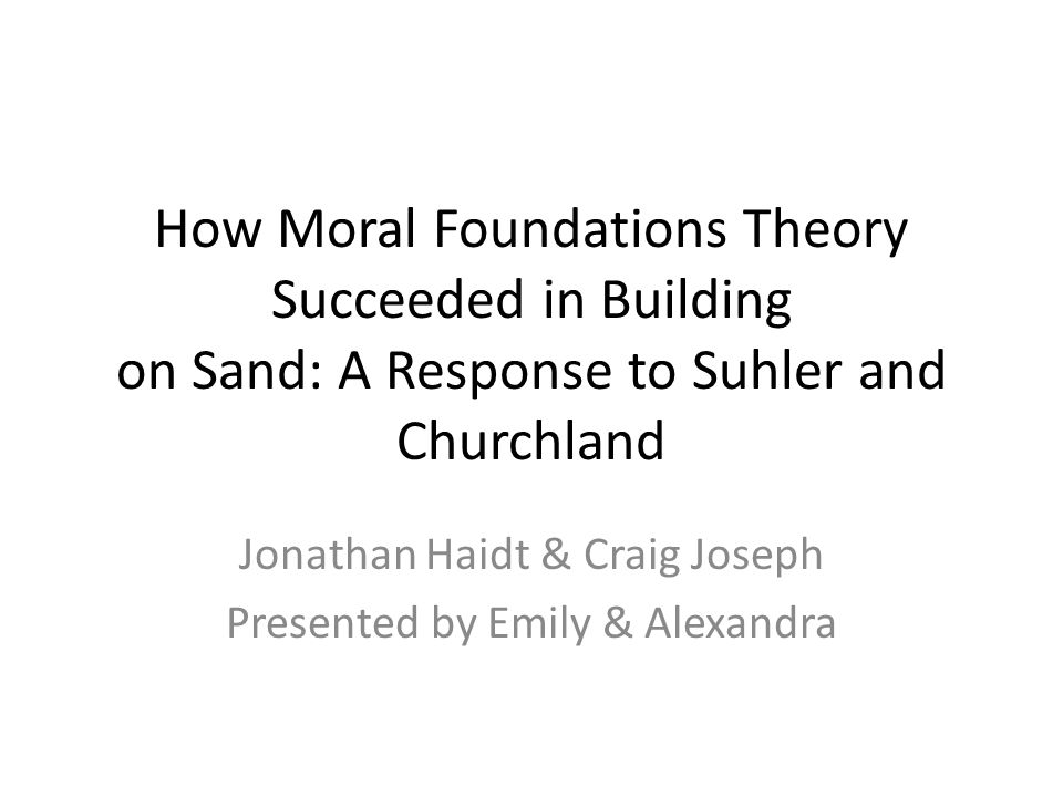 How Moral Foundations Theory Succeeded in Building on Sand: A Response to Suhler and Churchland Jonathan Haidt & Craig Joseph Presented by Emily & Alexandra