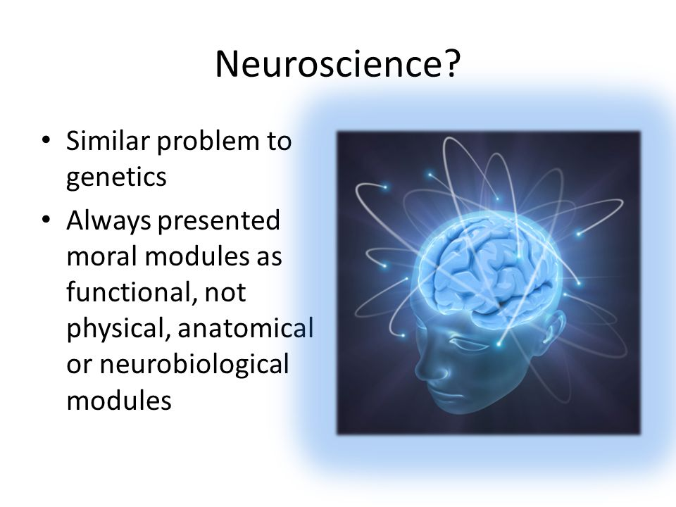 Neuroscience? Similar problem to genetics Always presented moral modules as functional, not physical, anatomical or neurobiological modules
