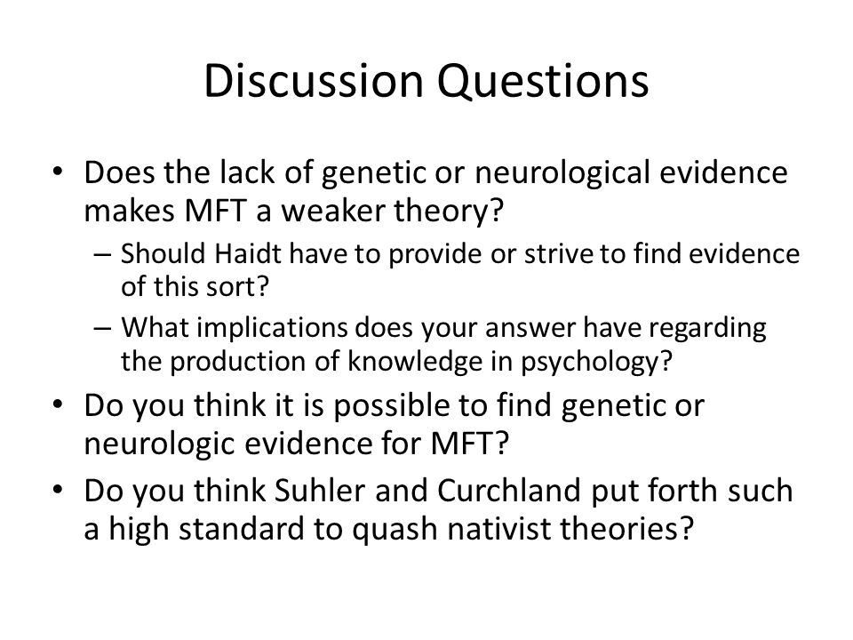 Discussion Questions Does the lack of genetic or neurological evidence makes MFT a weaker theory.