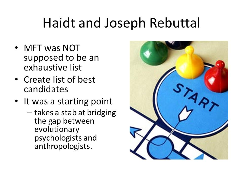 Haidt and Joseph Rebuttal MFT was NOT supposed to be an exhaustive list Create list of best candidates It was a starting point – takes a stab at bridging the gap between evolutionary psychologists and anthropologists.